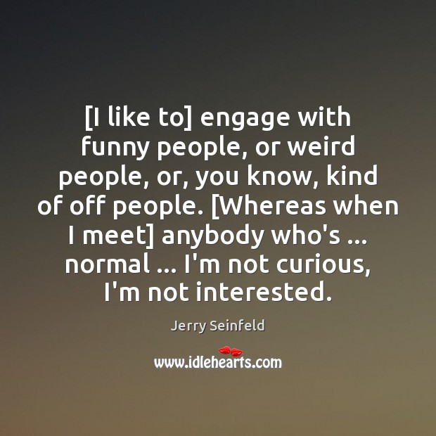 [I like to] engage with funny people, or weird people, or, you Jerry Seinfeld Picture Quote