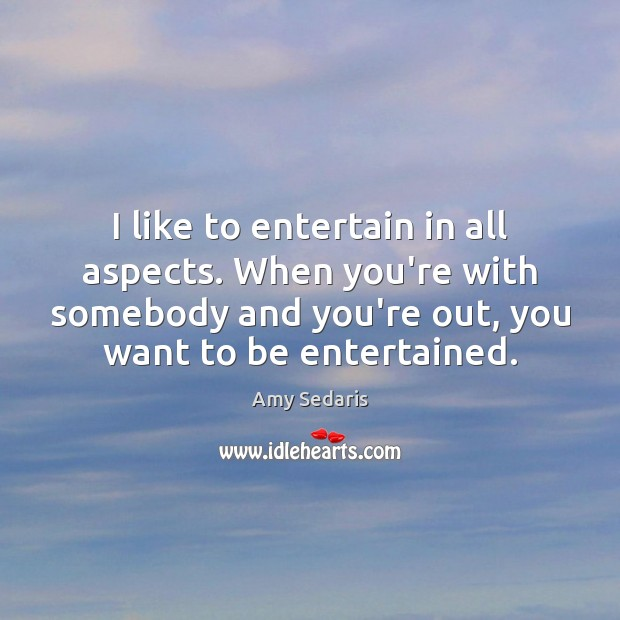 I like to entertain in all aspects. When you're with somebody and Amy Sedaris Picture Quote