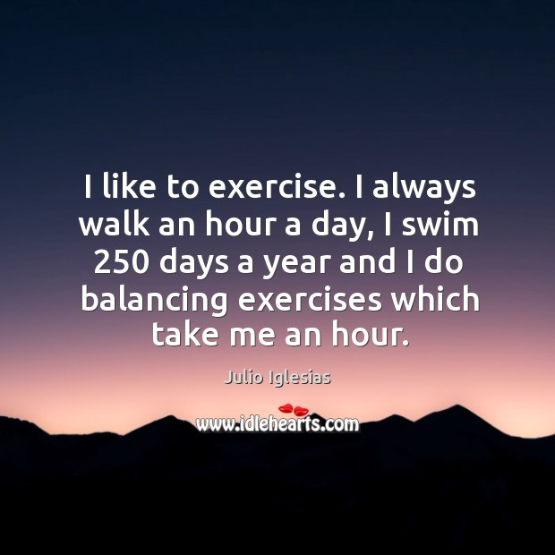 I like to exercise. I always walk an hour a day, I Julio Iglesias Picture Quote