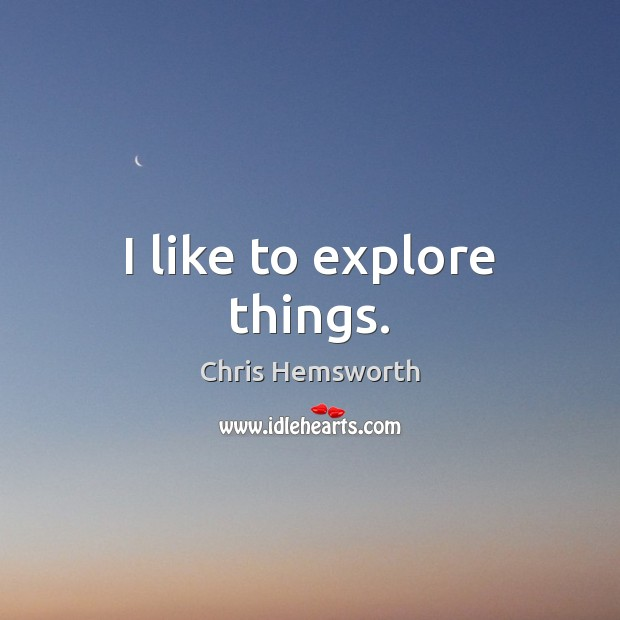 I like to explore things. Chris Hemsworth Picture Quote