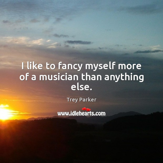 I like to fancy myself more of a musician than anything else. Trey Parker Picture Quote