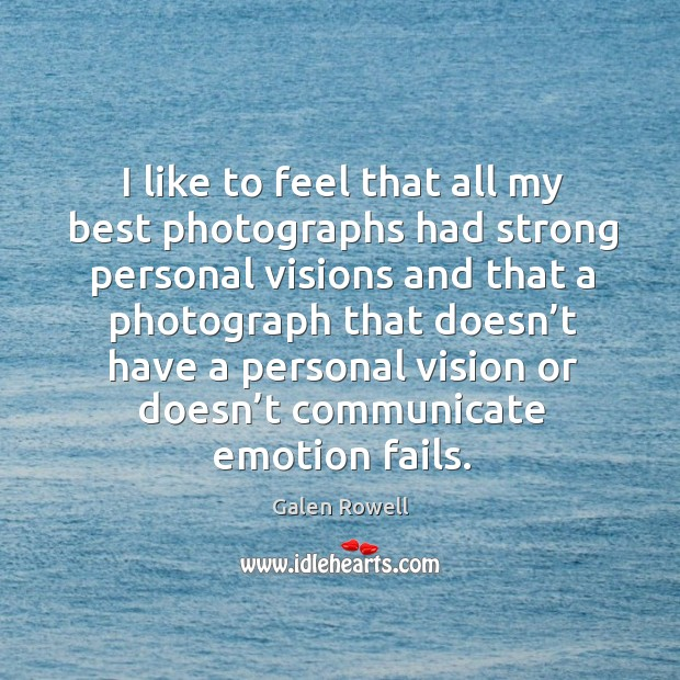 I like to feel that all my best photographs had strong personal visions and that a photograph that Galen Rowell Picture Quote