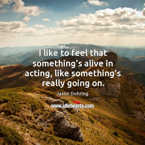 I like to feel that something's alive in acting, like something's really going on. Jason Dohring Picture Quote