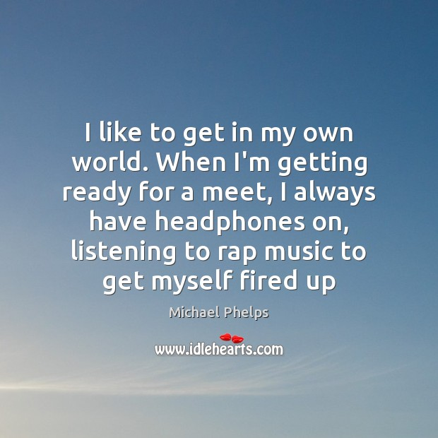 I like to get in my own world. When I'm getting ready Michael Phelps Picture Quote