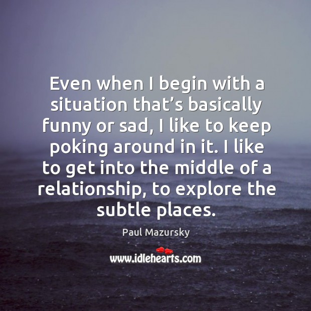 I like to get into the middle of a relationship, to explore the subtle places. Paul Mazursky Picture Quote