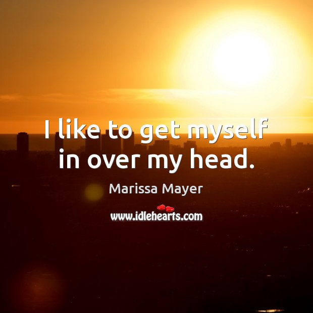 I like to get myself in over my head. Marissa Mayer Picture Quote