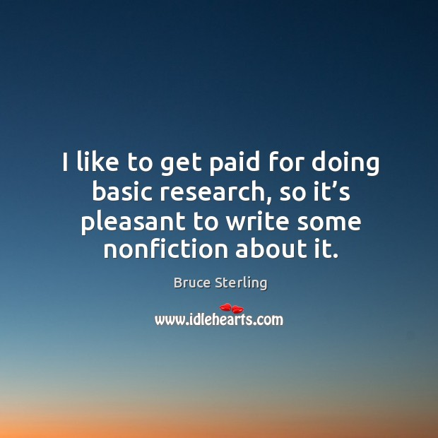 I like to get paid for doing basic research, so it's pleasant to write some nonfiction about it. Bruce Sterling Picture Quote