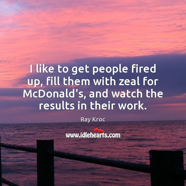 I like to get people fired up, fill them with zeal for Ray Kroc Picture Quote