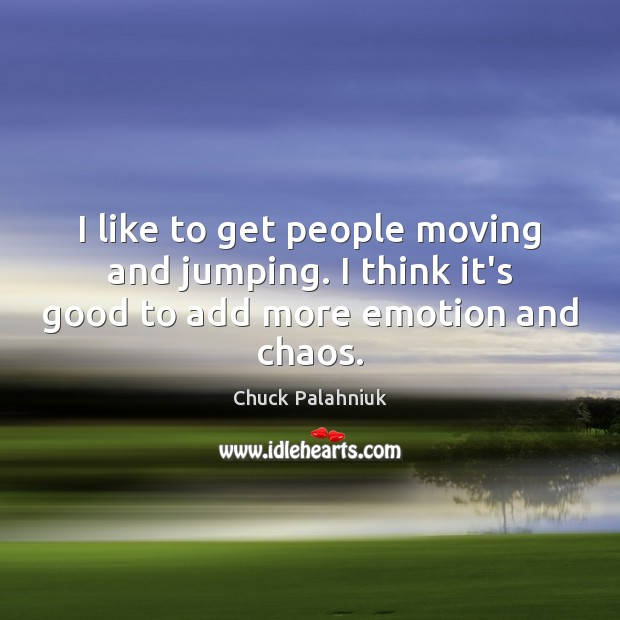 I like to get people moving and jumping. I think it's good to add more emotion and chaos. Image