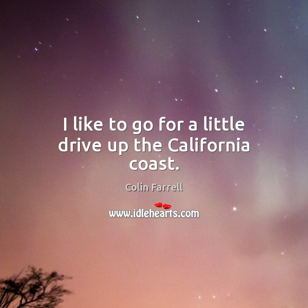 I like to go for a little drive up the California coast. Colin Farrell Picture Quote