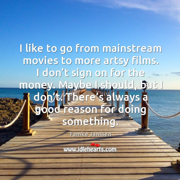 I like to go from mainstream movies to more artsy films. I don't sign on for the money. Image