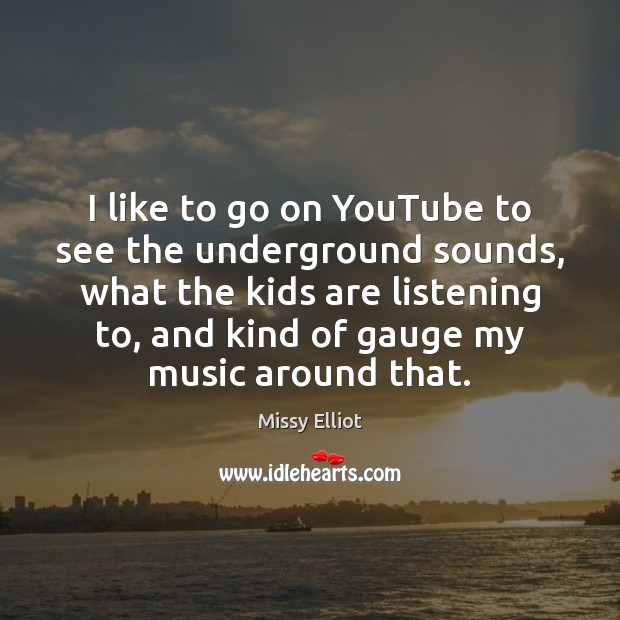 Image, I like to go on YouTube to see the underground sounds, what