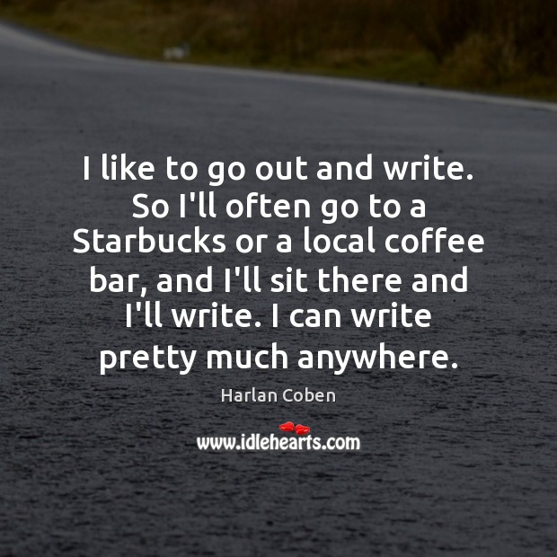 I like to go out and write. So I'll often go to Image