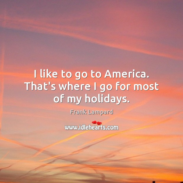 I like to go to America. That's where I go for most of my holidays. Frank Lampard Picture Quote