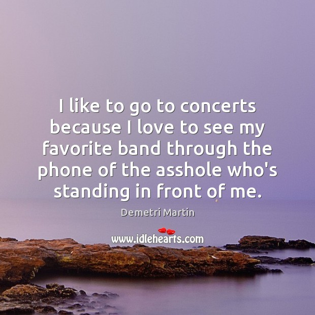 I like to go to concerts because I love to see my Image