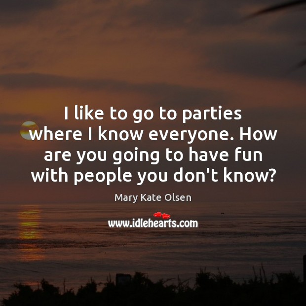 I like to go to parties where I know everyone. How are Image