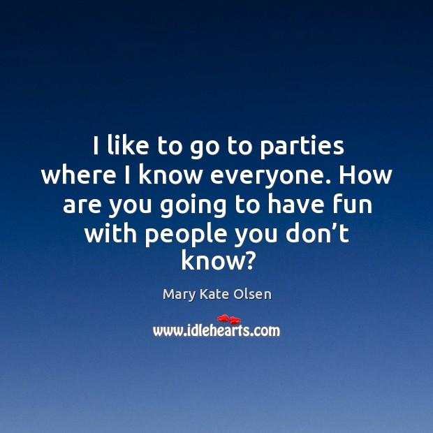I like to go to parties where I know everyone. How are you going to have fun with people you don't know? Image