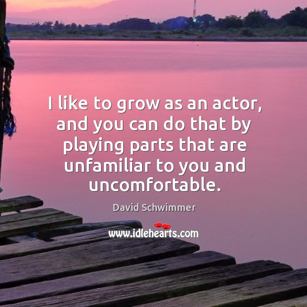 I like to grow as an actor, and you can do that by playing parts that are unfamiliar to you and uncomfortable. David Schwimmer Picture Quote