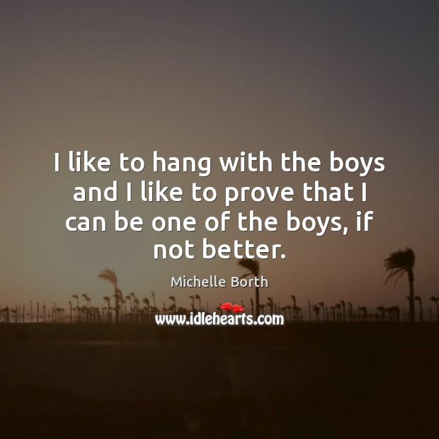 I like to hang with the boys and I like to prove Image
