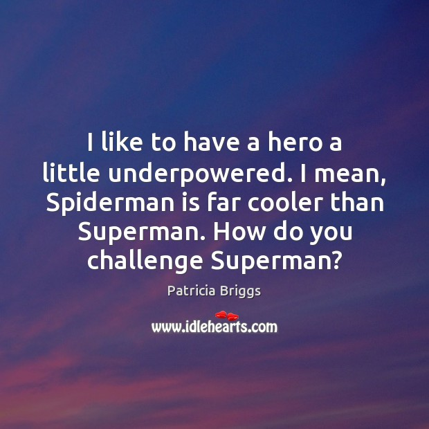 I like to have a hero a little underpowered. I mean, Spiderman Patricia Briggs Picture Quote