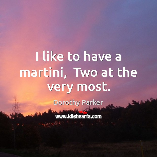 Image, I like to have a martini,  Two at the very most.