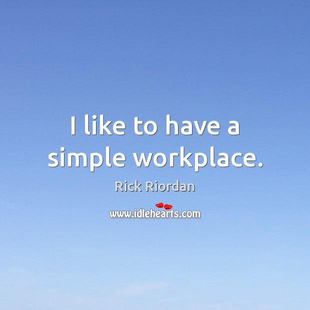I like to have a simple workplace. Rick Riordan Picture Quote