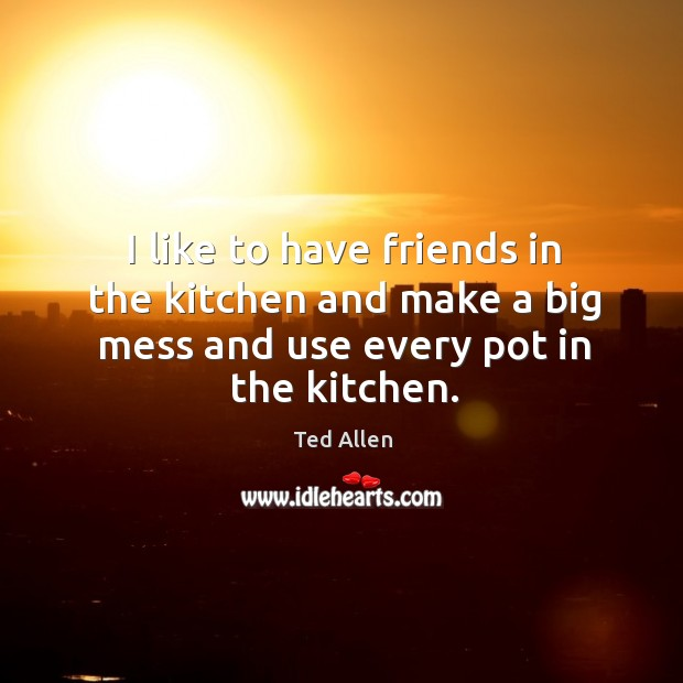 I like to have friends in the kitchen and make a big mess and use every pot in the kitchen. Ted Allen Picture Quote
