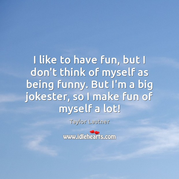 I like to have fun, but I don't think of myself as Image