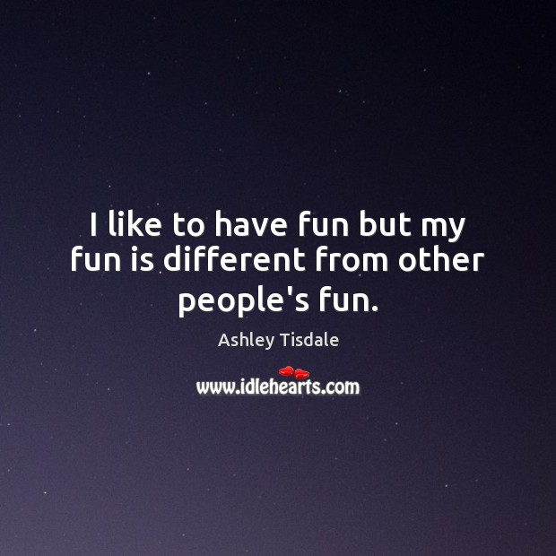 I like to have fun but my fun is different from other people's fun. Ashley Tisdale Picture Quote