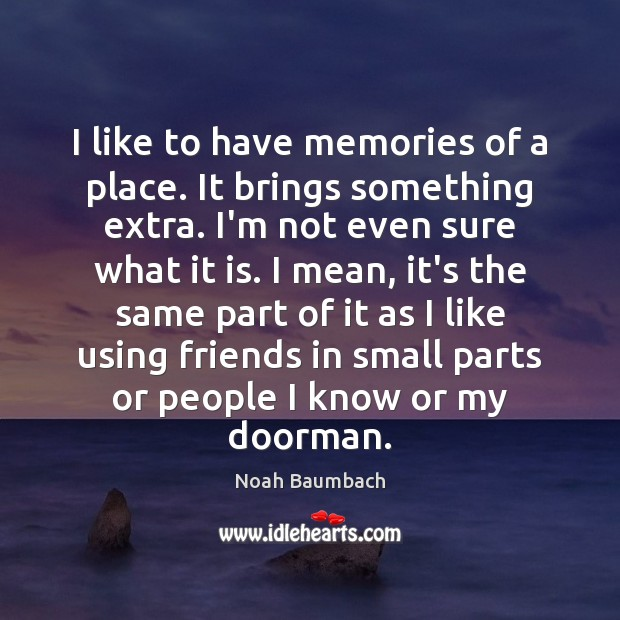 I like to have memories of a place. It brings something extra. Noah Baumbach Picture Quote