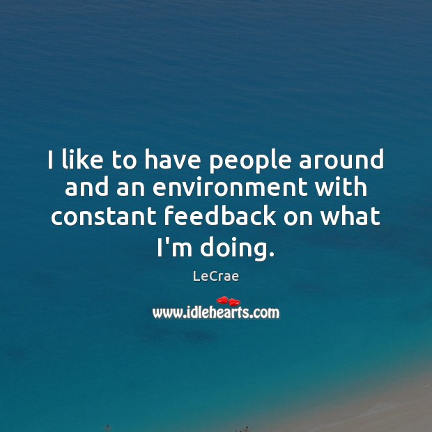 LeCrae Picture Quote image saying: I like to have people around and an environment with constant feedback on what I'm doing.