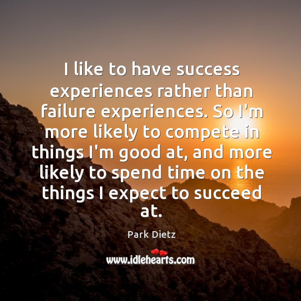 Image, I like to have success experiences rather than failure experiences. So I'm