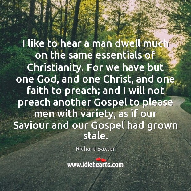 I like to hear a man dwell much on the same essentials Richard Baxter Picture Quote