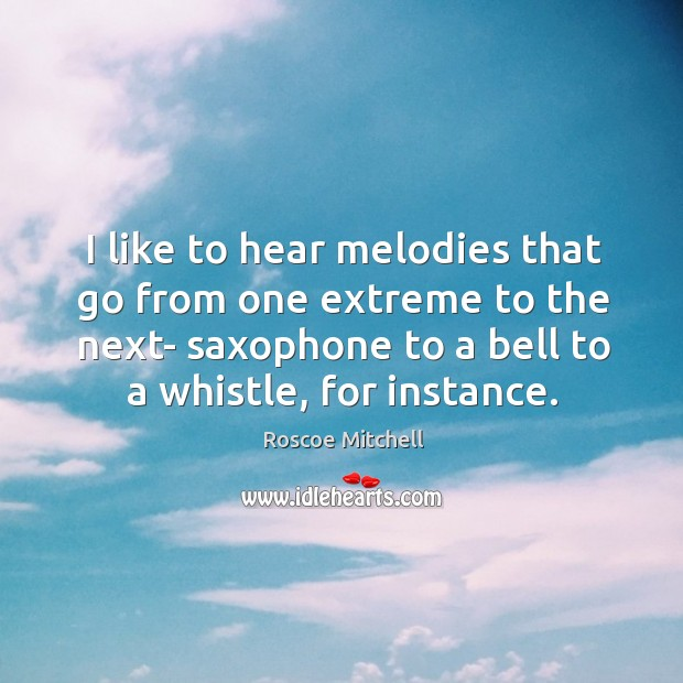 I like to hear melodies that go from one extreme to the next- saxophone to a bell to a whistle, for instance. Image