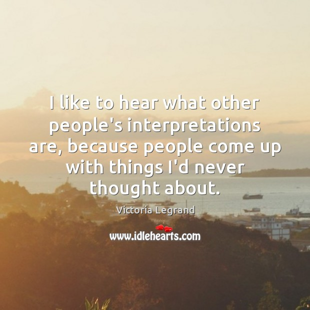 I like to hear what other people's interpretations are, because people come Image