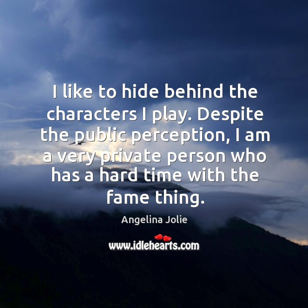 I like to hide behind the characters I play. Despite the public perception, I am a very private Image