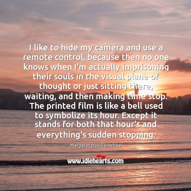 I like to hide my camera and use a remote control, because Margaret Bourke-White Picture Quote
