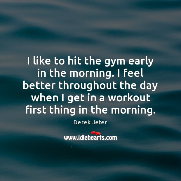 I like to hit the gym early in the morning. I feel Derek Jeter Picture Quote
