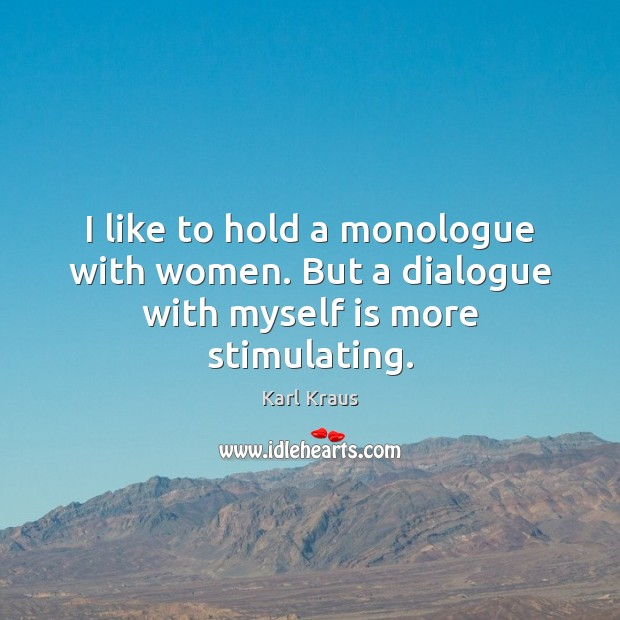 I like to hold a monologue with women. But a dialogue with myself is more stimulating. Karl Kraus Picture Quote