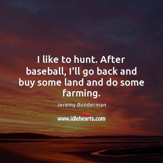 I like to hunt. After baseball, I'll go back and buy some land and do some farming. Image
