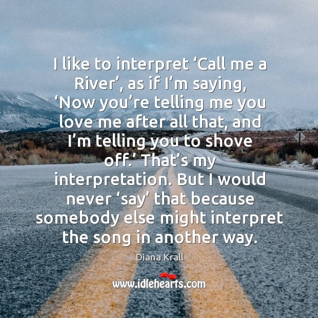 I like to interpret 'call me a river', as if I'm saying, 'now you're telling me you love me Diana Krall Picture Quote