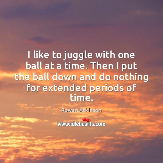 I like to juggle with one ball at a time. Then I Image
