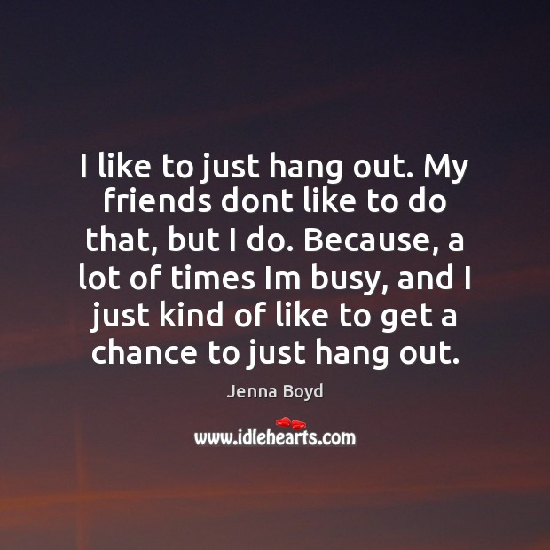 I like to just hang out. My friends dont like to do Image