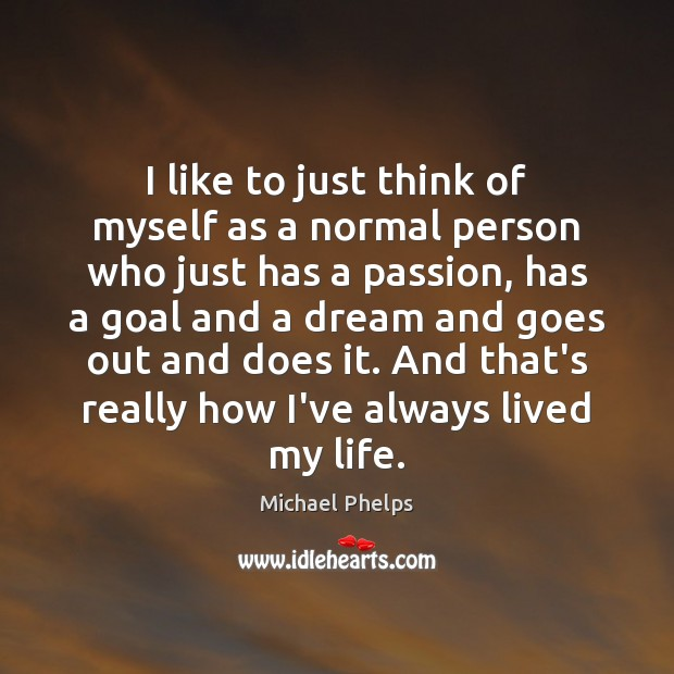 I like to just think of myself as a normal person who Michael Phelps Picture Quote