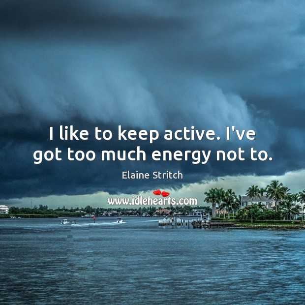 I like to keep active. I've got too much energy not to. Elaine Stritch Picture Quote