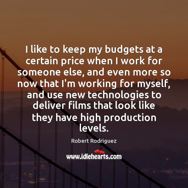 I like to keep my budgets at a certain price when I Robert Rodriguez Picture Quote