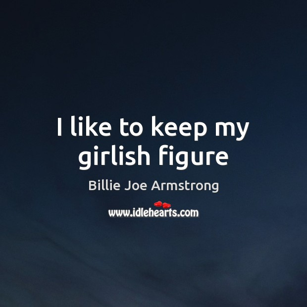 I like to keep my girlish figure Billie Joe Armstrong Picture Quote