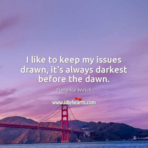 I like to keep my issues drawn, it's always darkest before the dawn. Image