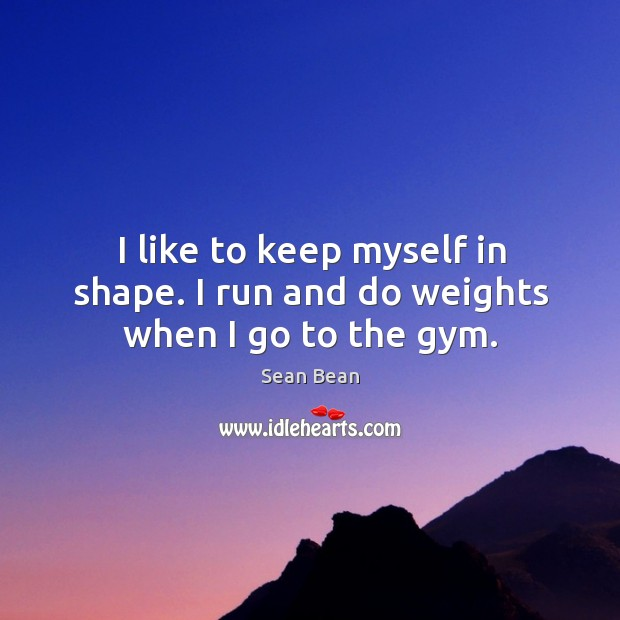 I like to keep myself in shape. I run and do weights when I go to the gym. Sean Bean Picture Quote
