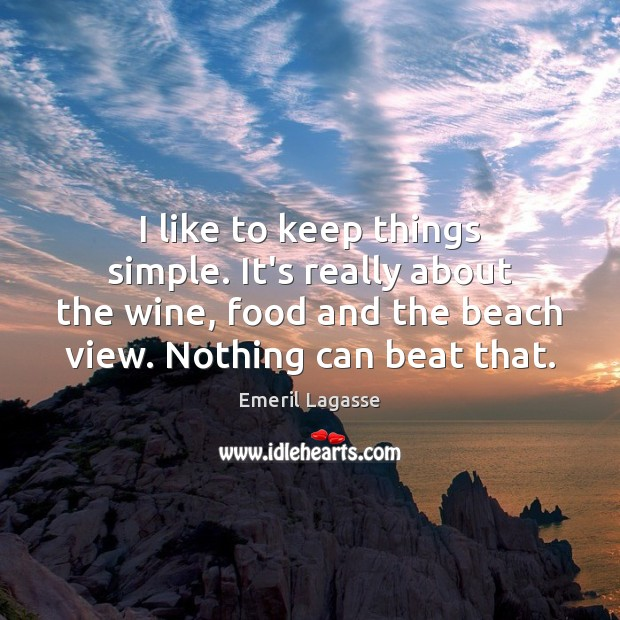 I like to keep things simple. It's really about the wine, food Emeril Lagasse Picture Quote